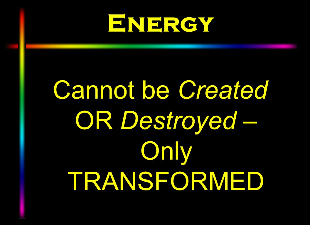 Energy Cannot be Created OR Destroyed – Only TRANSFORMED