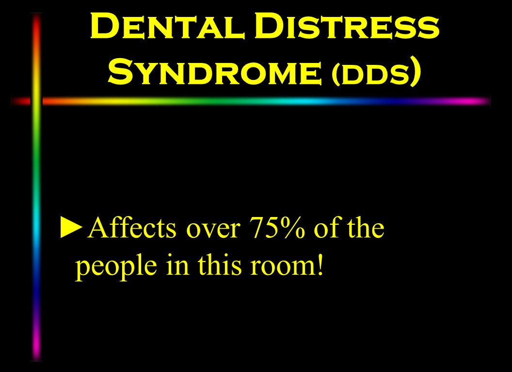 Dental Distress Syndrome (DDS ) Affects over 75% of the people in this room!