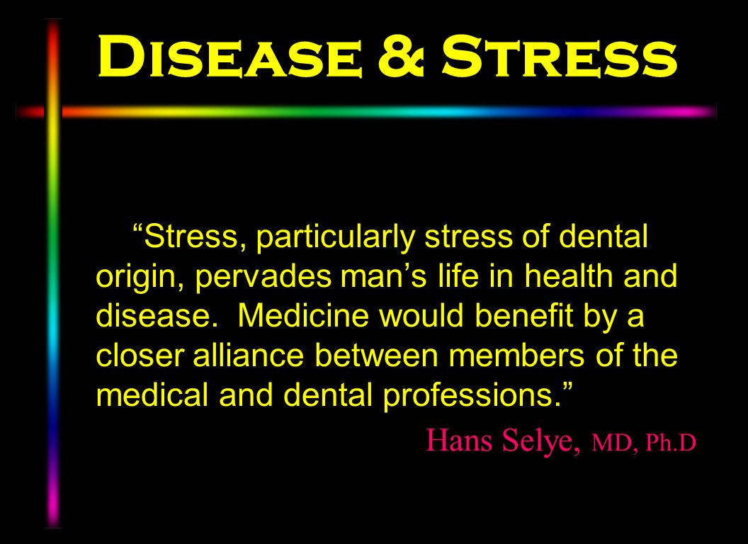 Disease & Stress Stress, particularly stress of dental origin, pervades mans life in health and disease. Medicine would benefit by a closer alliance b