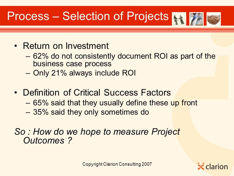 Copyright Clarion Consulting 2007 Process – Selection of Projects Return on Investment –62% do not consistently document ROI as part of the business case process –Only 21% always include ROI Definition of Critical Success Factors –65% said that they usually define these up front –35% said they only sometimes do So : How do we hope to measure Project Outcomes ?