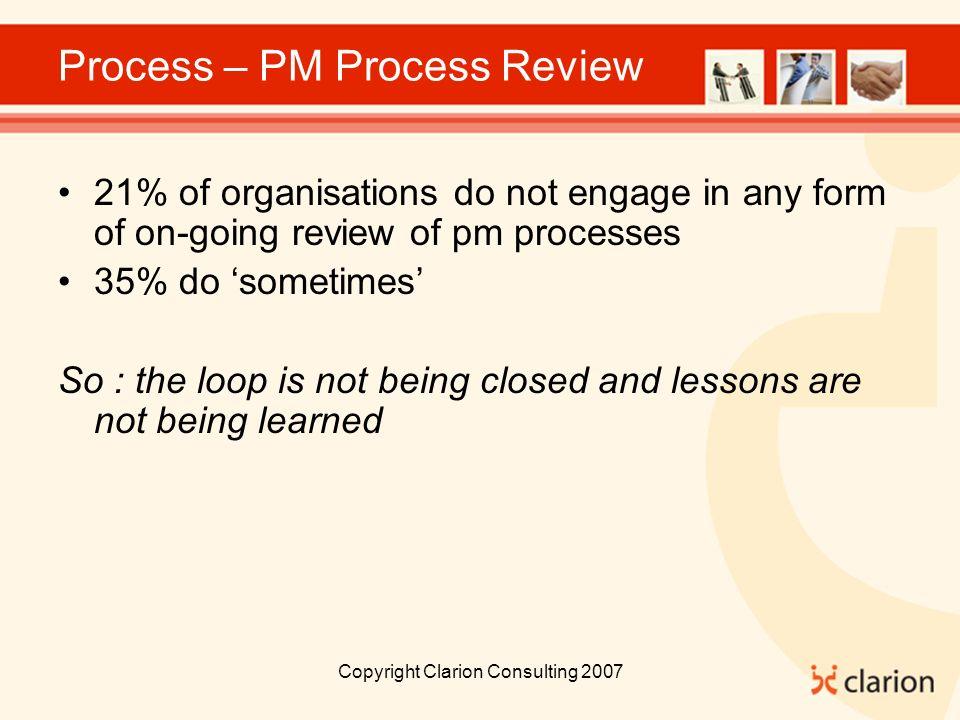 Copyright Clarion Consulting 2007 Process – PM Process Review 21% of organisations do not engage in any form of on-going review of pm processes 35% do sometimes So : the loop is not being closed and lessons are not being learned