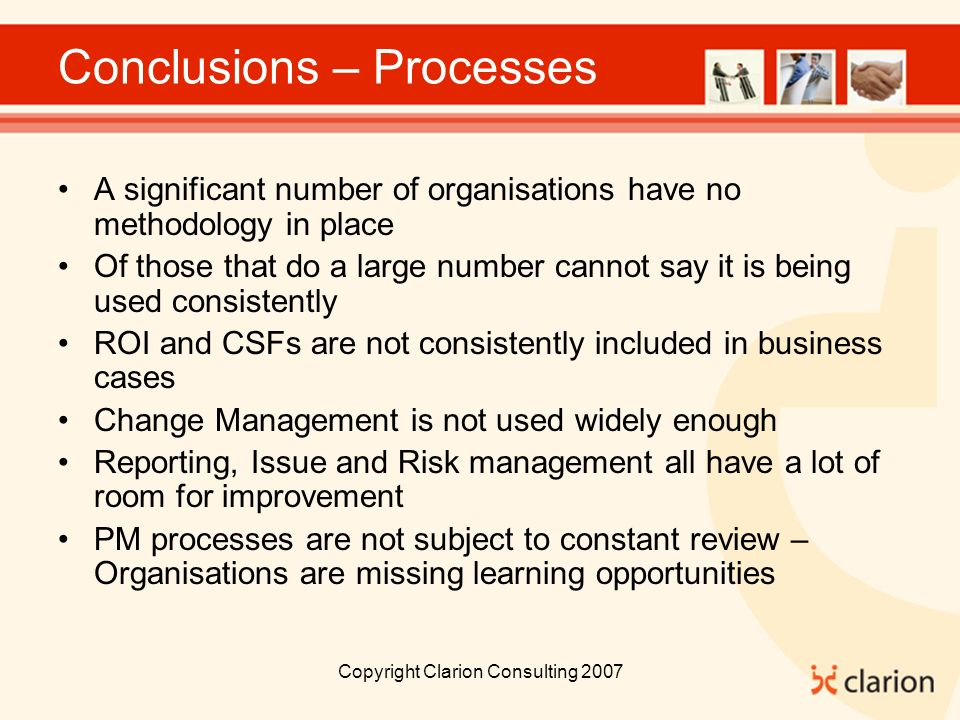 Copyright Clarion Consulting 2007 Conclusions – Processes A significant number of organisations have no methodology in place Of those that do a large number cannot say it is being used consistently ROI and CSFs are not consistently included in business cases Change Management is not used widely enough Reporting, Issue and Risk management all have a lot of room for improvement PM processes are not subject to constant review – Organisations are missing learning opportunities