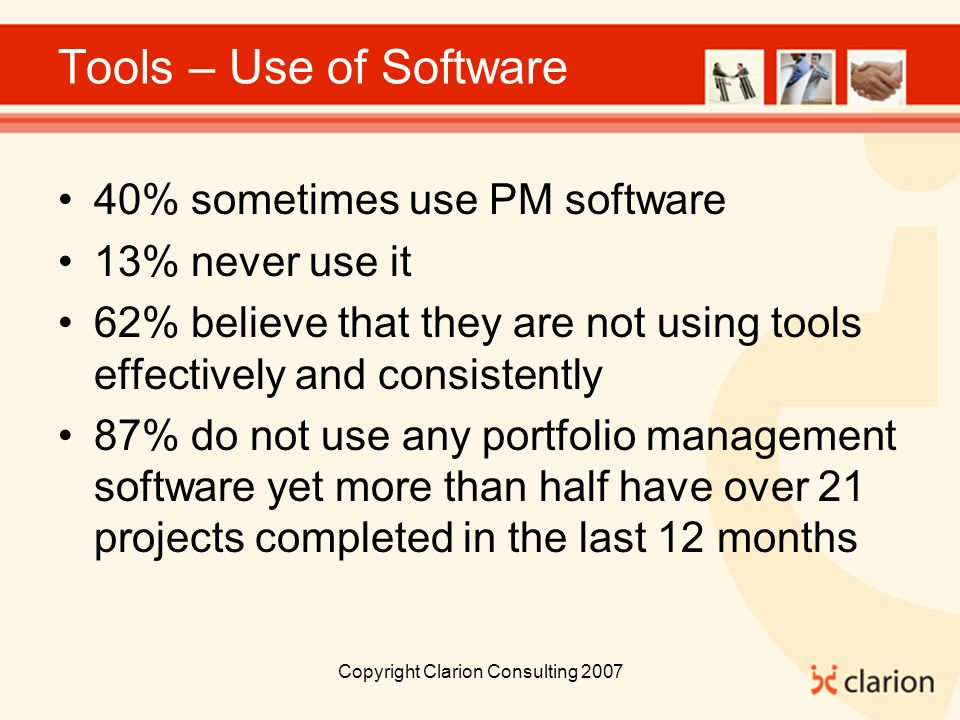 Copyright Clarion Consulting 2007 Tools – Use of Software 40% sometimes use PM software 13% never use it 62% believe that they are not using tools effectively and consistently 87% do not use any portfolio management software yet more than half have over 21 projects completed in the last 12 months