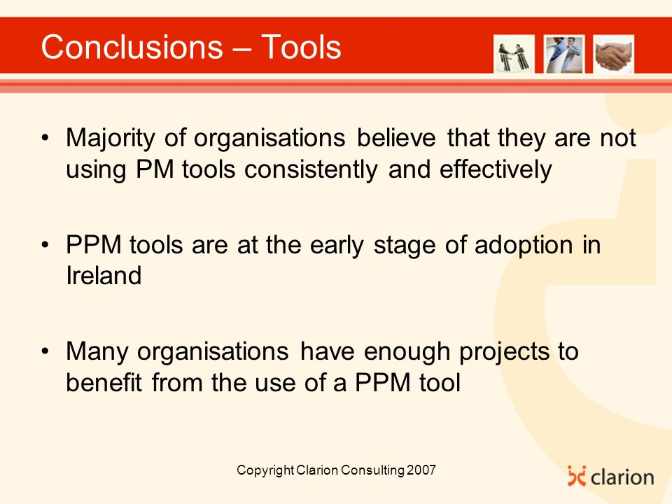 Copyright Clarion Consulting 2007 Conclusions – Tools Majority of organisations believe that they are not using PM tools consistently and effectively PPM tools are at the early stage of adoption in Ireland Many organisations have enough projects to benefit from the use of a PPM tool