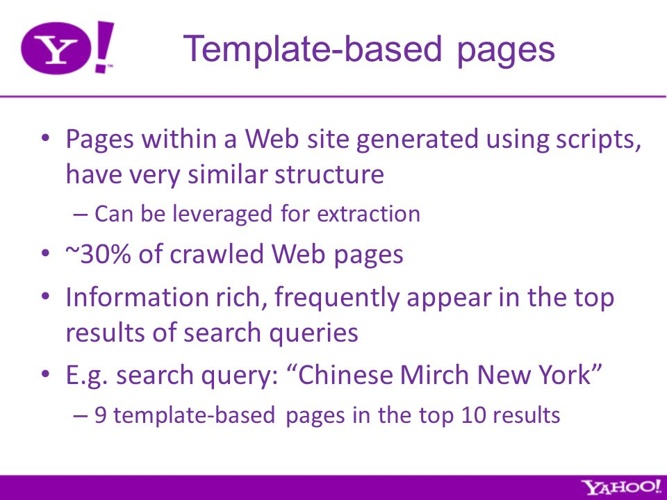 Template-based pages Pages within a Web site generated using scripts, have very similar structure – Can be leveraged for extraction ~30% of crawled Web pages Information rich, frequently appear in the top results of search queries E.g.
