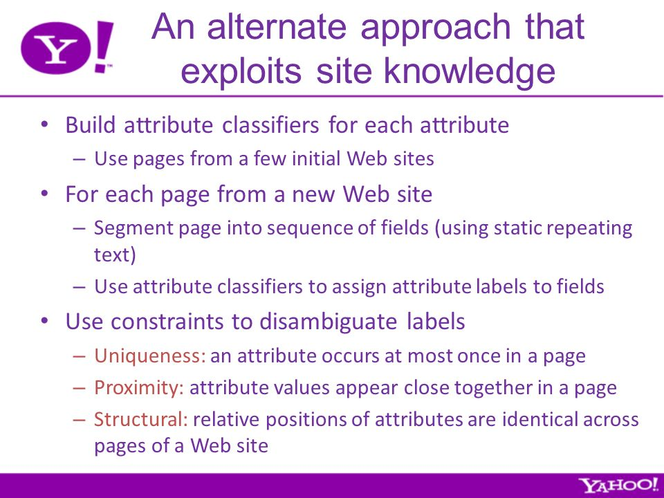 An alternate approach that exploits site knowledge Build attribute classifiers for each attribute – Use pages from a few initial Web sites For each page from a new Web site – Segment page into sequence of fields (using static repeating text) – Use attribute classifiers to assign attribute labels to fields Use constraints to disambiguate labels – Uniqueness: an attribute occurs at most once in a page – Proximity: attribute values appear close together in a page – Structural: relative positions of attributes are identical across pages of a Web site