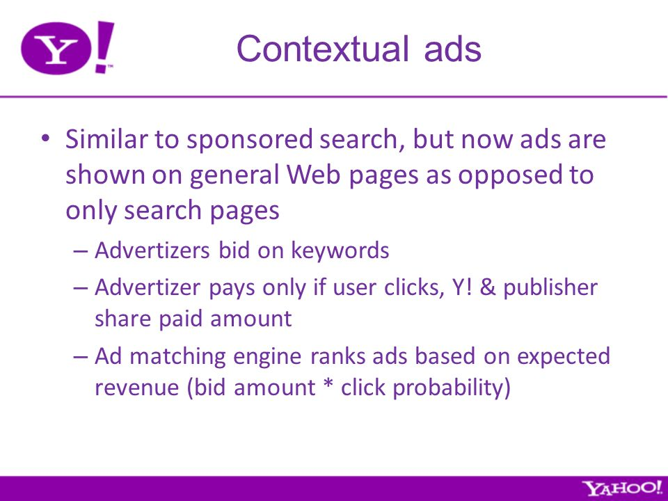 Contextual ads Similar to sponsored search, but now ads are shown on general Web pages as opposed to only search pages – Advertizers bid on keywords – Advertizer pays only if user clicks, Y.