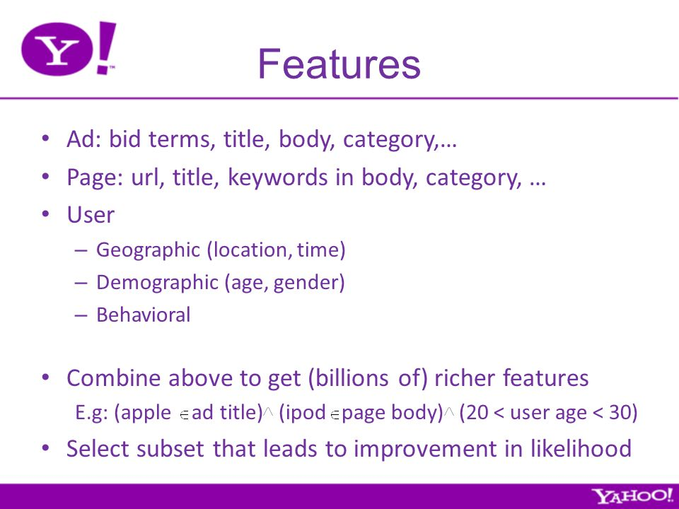 Features Ad: bid terms, title, body, category,… Page: url, title, keywords in body, category, … User – Geographic (location, time) – Demographic (age, gender) – Behavioral Combine above to get (billions of) richer features E.g: (apple ad title) (ipod page body) (20 < user age < 30) Select subset that leads to improvement in likelihood