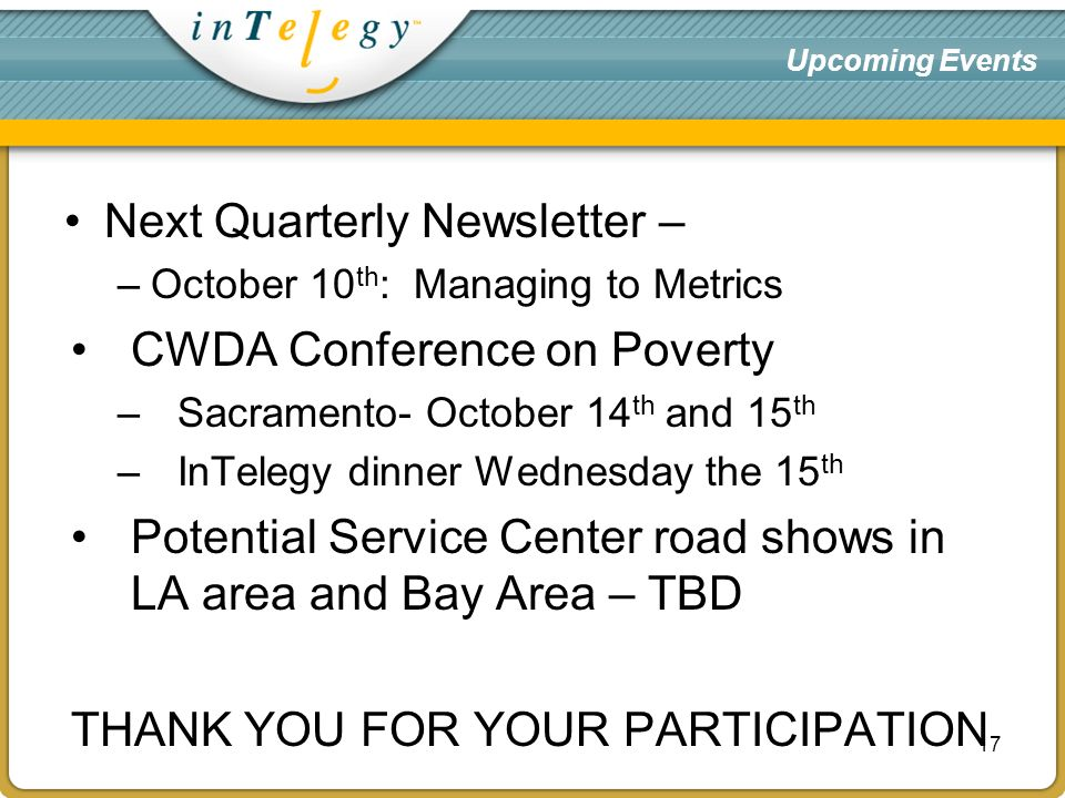 Upcoming Events Next Quarterly Newsletter – –October 10 th : Managing to Metrics CWDA Conference on Poverty –Sacramento- October 14 th and 15 th –InTelegy dinner Wednesday the 15 th Potential Service Center road shows in LA area and Bay Area – TBD THANK YOU FOR YOUR PARTICIPATION 17