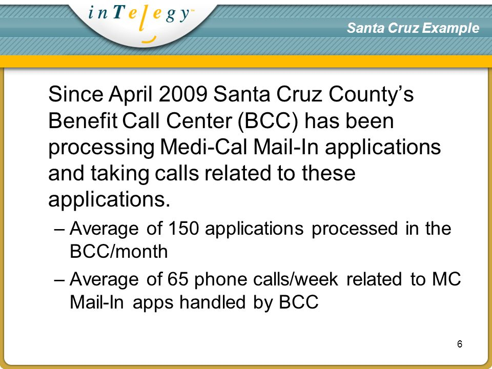 Santa Cruz Example Since April 2009 Santa Cruz Countys Benefit Call Center (BCC) has been processing Medi-Cal Mail-In applications and taking calls related to these applications.