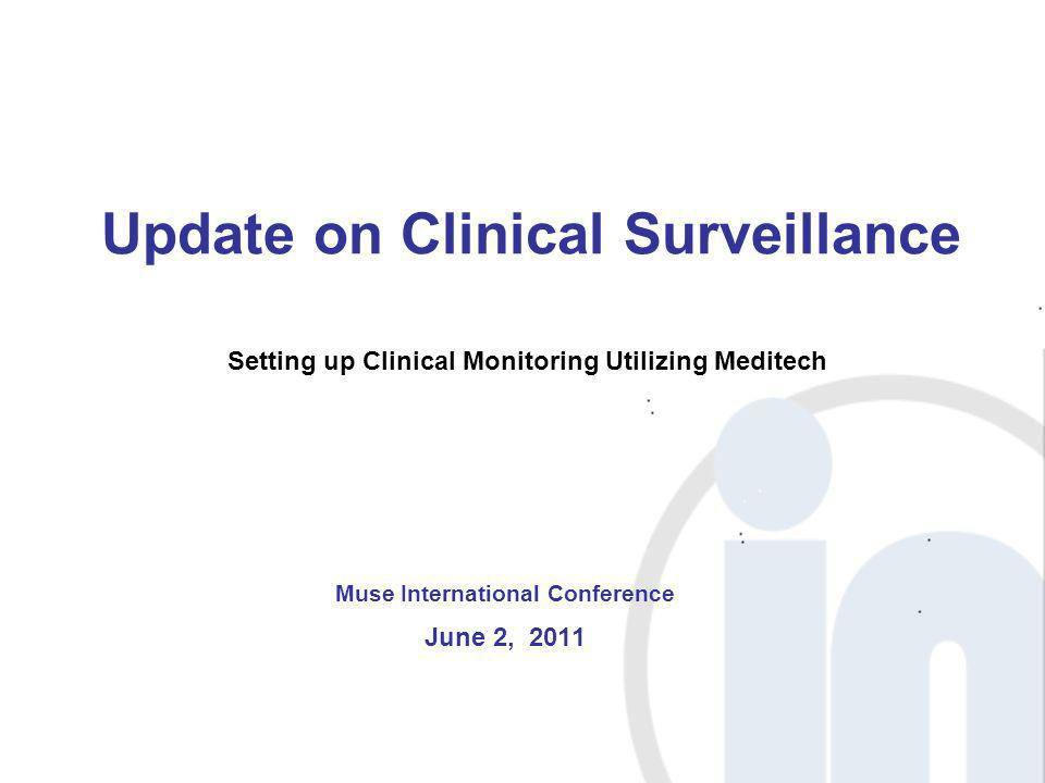 Update on Clinical Surveillance Muse International Conference June 2, 2011 Setting up Clinical Monitoring Utilizing Meditech