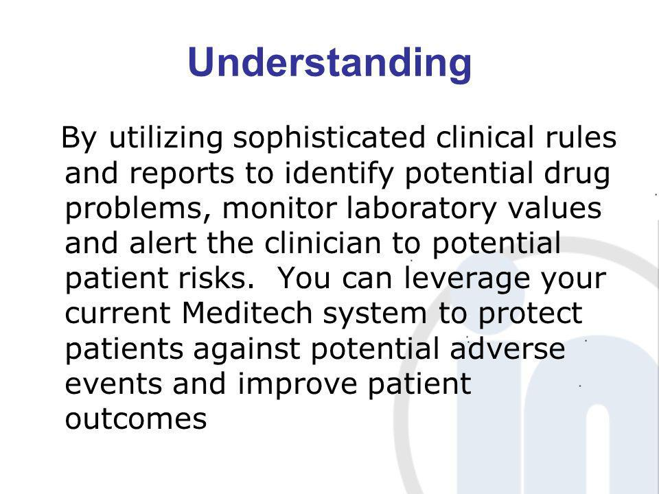 Understanding By utilizing sophisticated clinical rules and reports to identify potential drug problems, monitor laboratory values and alert the clini