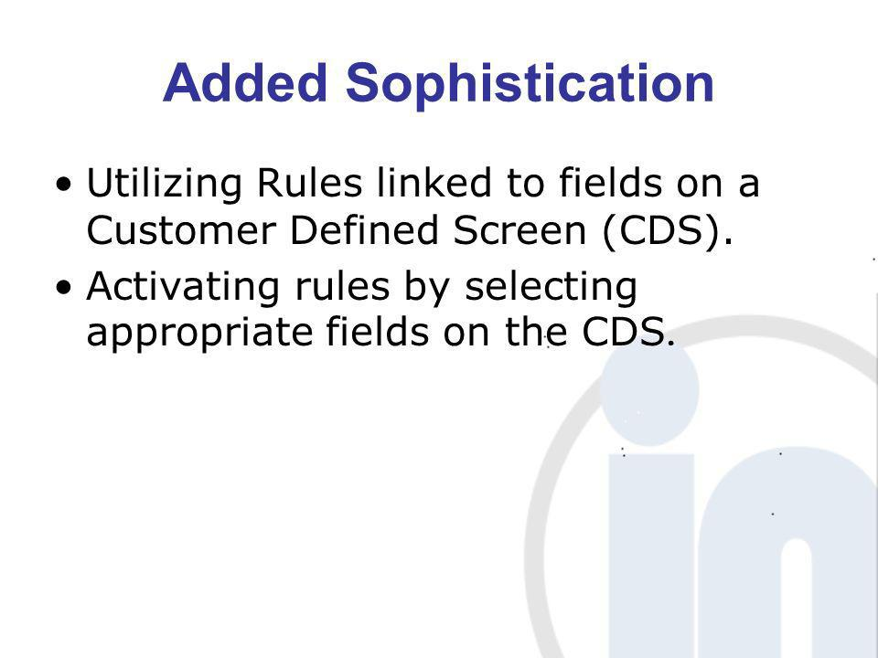 Added Sophistication Utilizing Rules linked to fields on a Customer Defined Screen (CDS). Activating rules by selecting appropriate fields on the CDS.