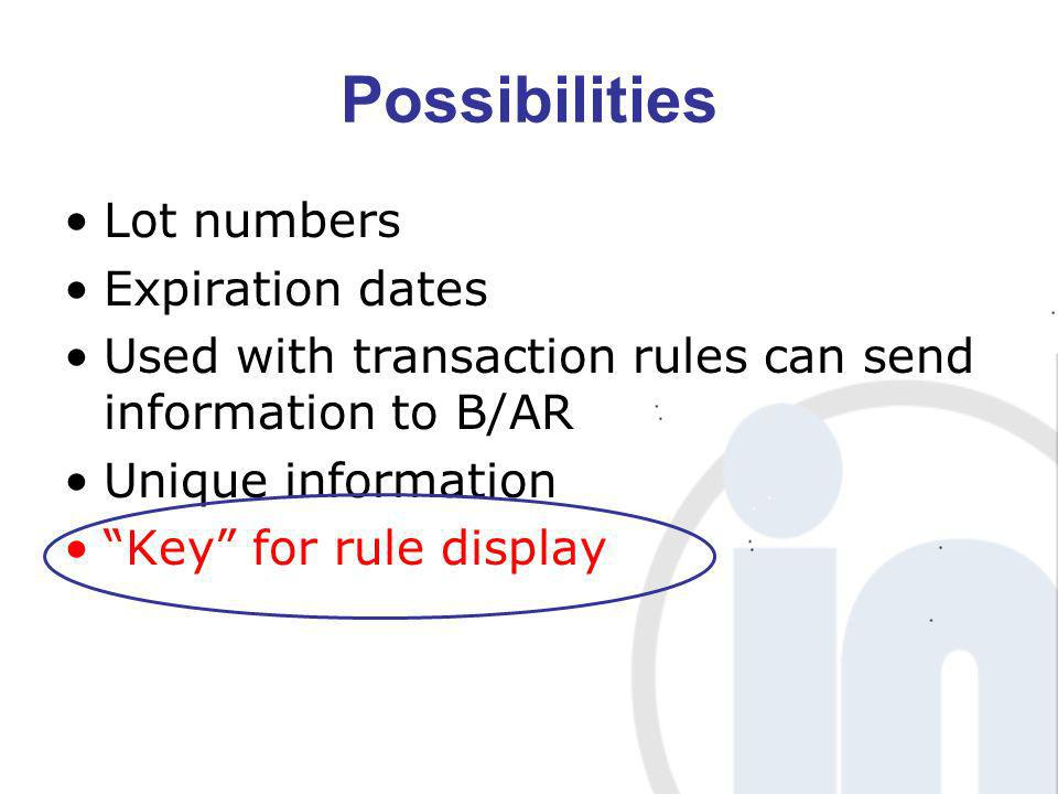 Possibilities Lot numbers Expiration dates Used with transaction rules can send information to B/AR Unique information Key for rule display
