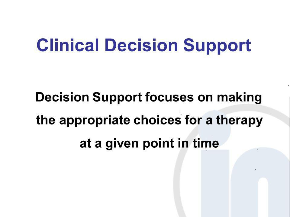 Clinical Decision Support Decision Support focuses on making the appropriate choices for a therapy at a given point in time
