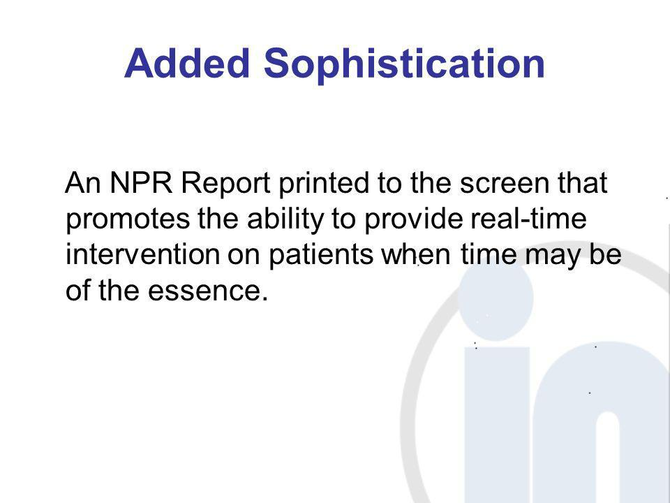 Added Sophistication An NPR Report printed to the screen that promotes the ability to provide real-time intervention on patients when time may be of t