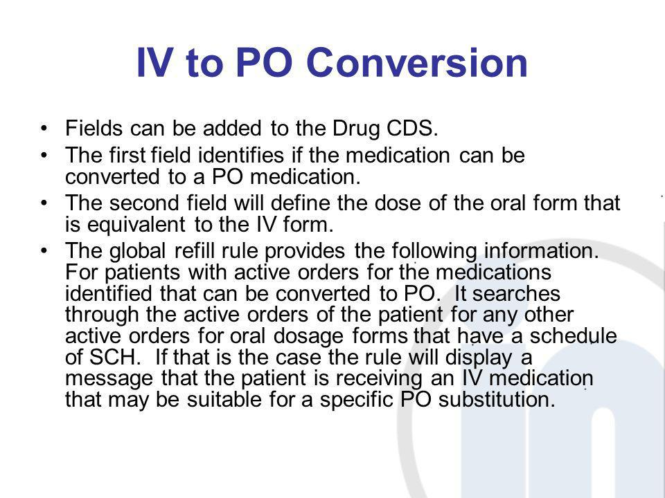 IV to PO Conversion Fields can be added to the Drug CDS. The first field identifies if the medication can be converted to a PO medication. The second