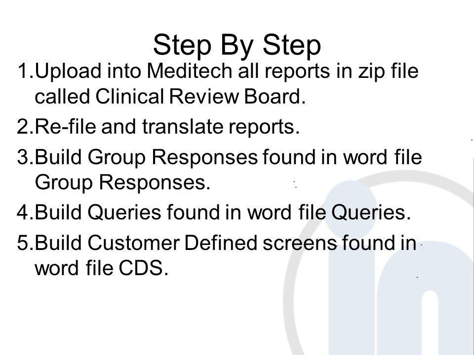 Step By Step 1.Upload into Meditech all reports in zip file called Clinical Review Board. 2.Re-file and translate reports. 3.Build Group Responses fou