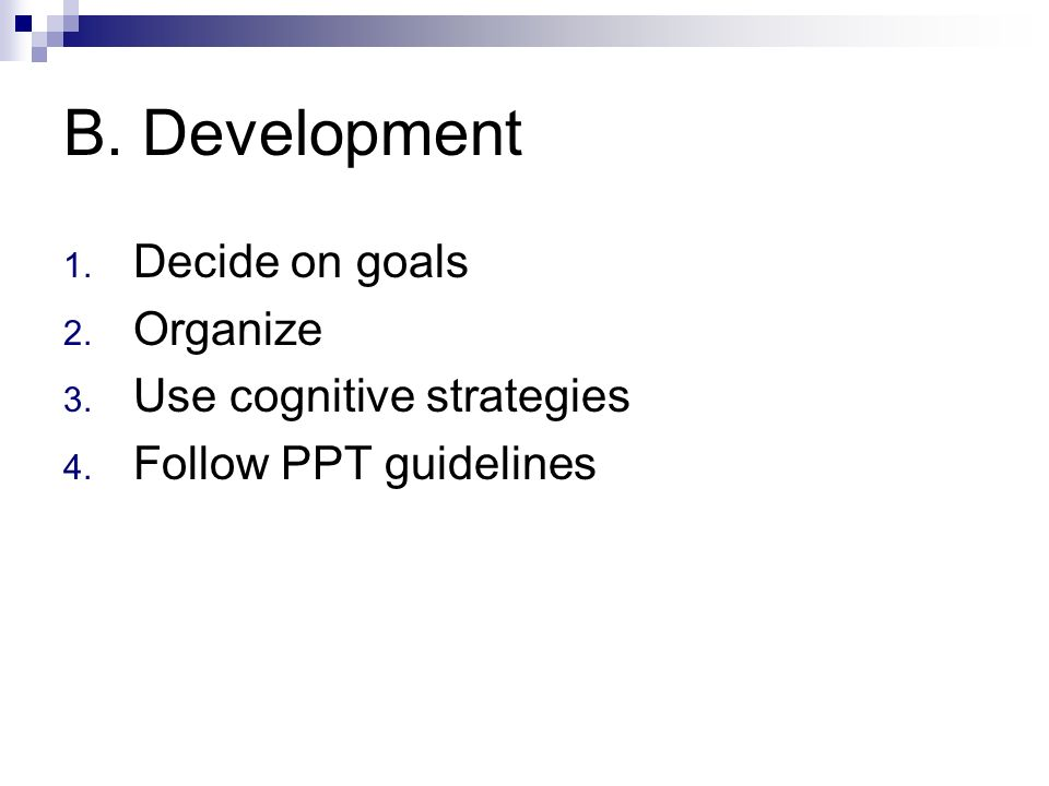 B. Development 1. Decide on goals 2. Organize 3. Use cognitive strategies 4. Follow PPT guidelines