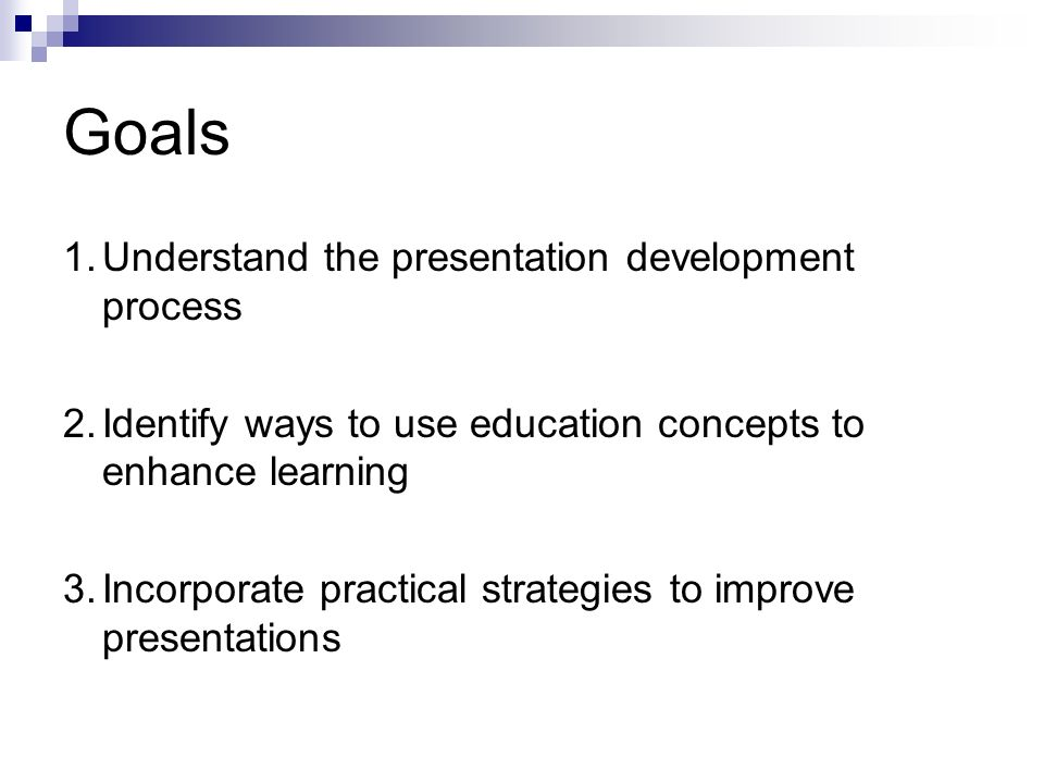 Goals 1.Understand the presentation development process 2.Identify ways to use education concepts to enhance learning 3.Incorporate practical strategies to improve presentations