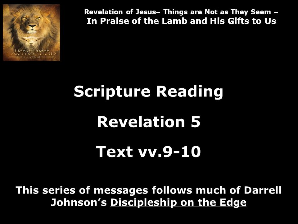 Revelation of Jesus– Things are Not as They Seem – In Praise of the Lamb and His Gifts to Us Scripture Reading Revelation 5 Text vv.9-10 This series of messages follows much of Darrell Johnsons Discipleship on the Edge