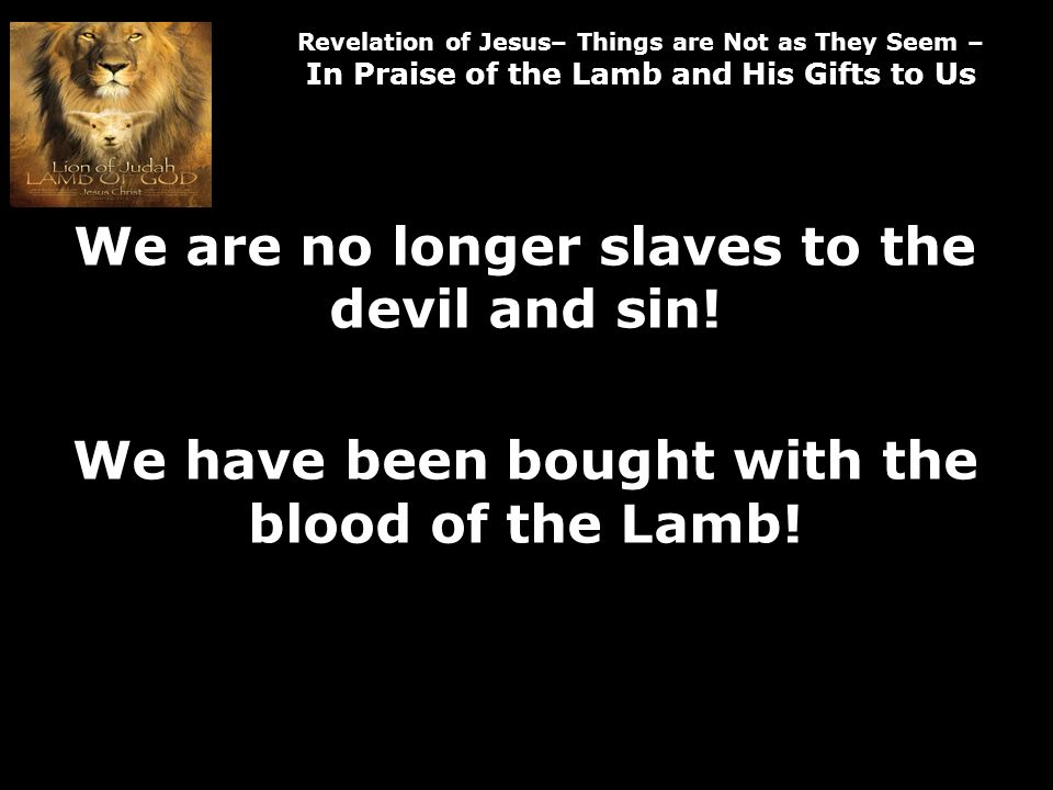 Revelation of Jesus– Things are Not as They Seem – In Praise of the Lamb and His Gifts to Us We are no longer slaves to the devil and sin.