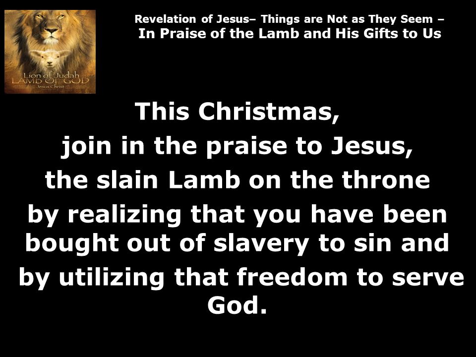 Revelation of Jesus– Things are Not as They Seem – In Praise of the Lamb and His Gifts to Us This Christmas, join in the praise to Jesus, the slain Lamb on the throne by realizing that you have been bought out of slavery to sin and by utilizing that freedom to serve God.