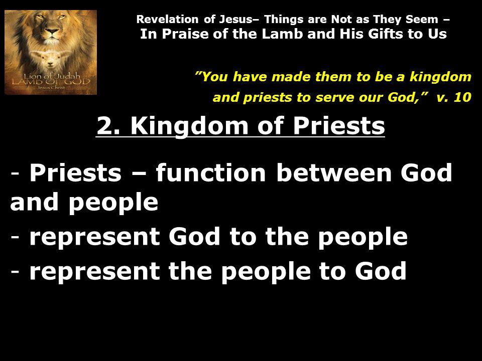 Revelation of Jesus– Things are Not as They Seem – In Praise of the Lamb and His Gifts to Us You have made them to be a kingdom and priests to serve our God, v.