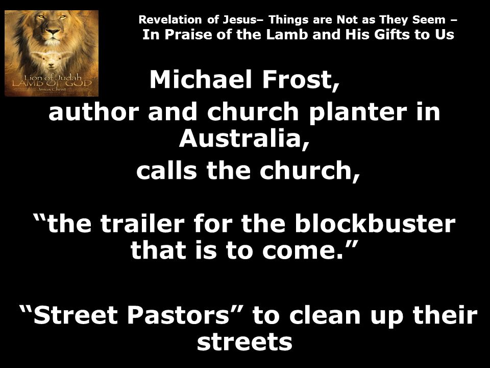 Revelation of Jesus– Things are Not as They Seem – In Praise of the Lamb and His Gifts to Us Michael Frost, author and church planter in Australia, calls the church, the trailer for the blockbuster that is to come.