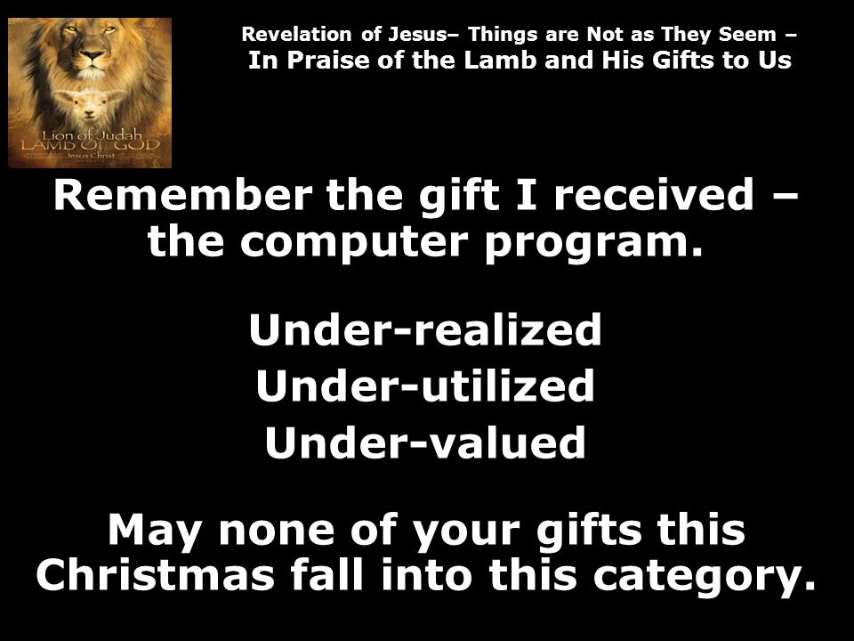 Revelation of Jesus– Things are Not as They Seem – In Praise of the Lamb and His Gifts to Us Remember the gift I received – the computer program.
