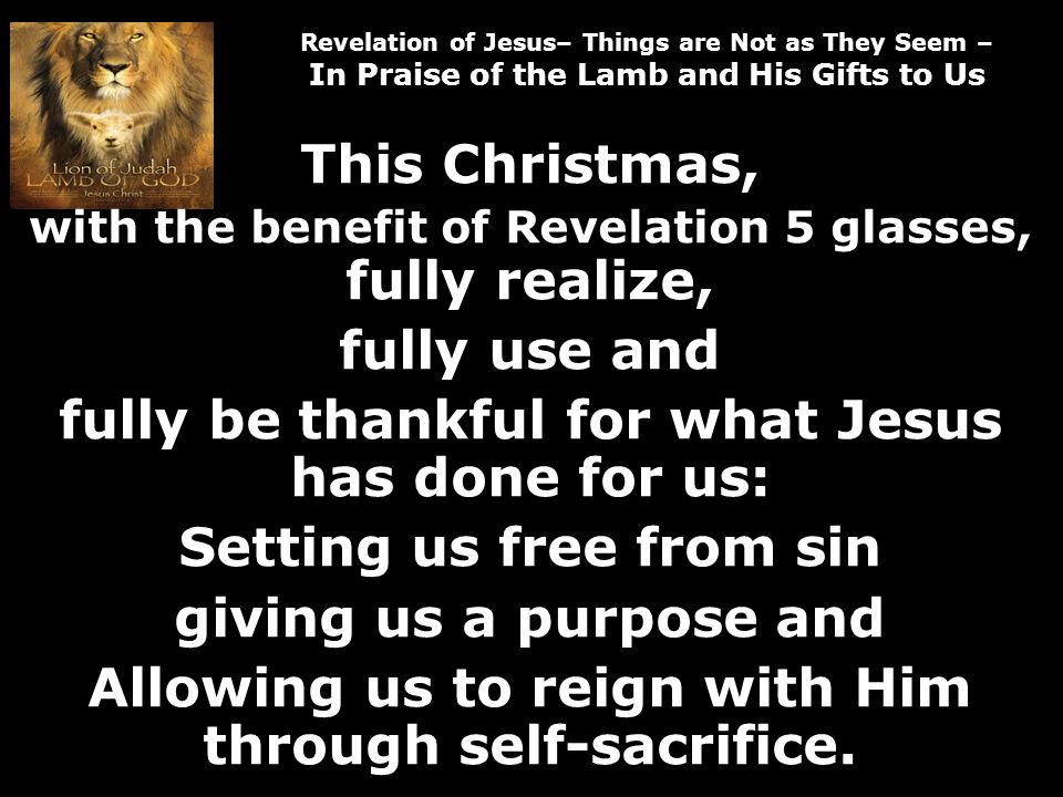 Revelation of Jesus– Things are Not as They Seem – In Praise of the Lamb and His Gifts to Us This Christmas, with the benefit of Revelation 5 glasses, fully realize, fully use and fully be thankful for what Jesus has done for us: Setting us free from sin giving us a purpose and Allowing us to reign with Him through self-sacrifice.