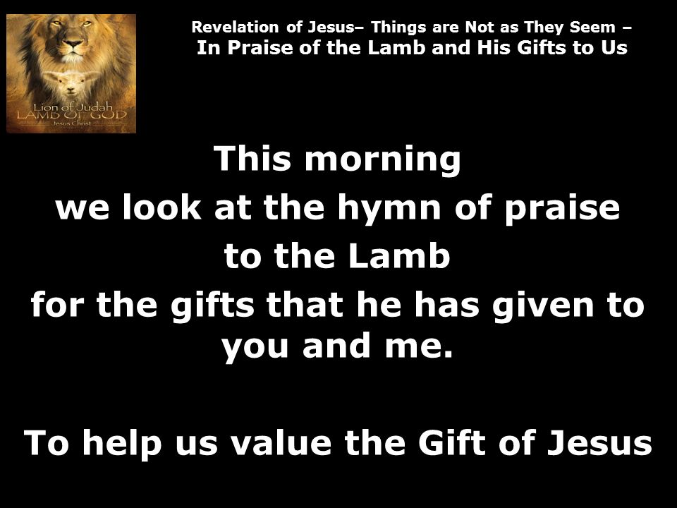 Revelation of Jesus– Things are Not as They Seem – In Praise of the Lamb and His Gifts to Us and they will reign on the earth.
