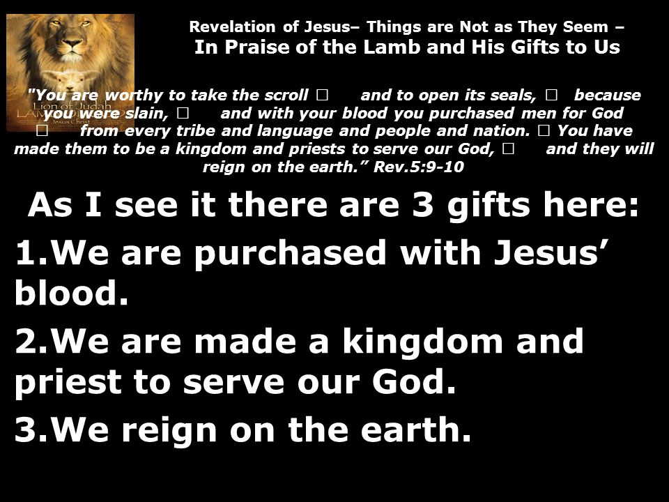 Revelation of Jesus– Things are Not as They Seem – In Praise of the Lamb and His Gifts to Us You are worthy to take the scroll and to open its seals, because you were slain, and with your blood you purchased men for God from every tribe and language and people and nation.