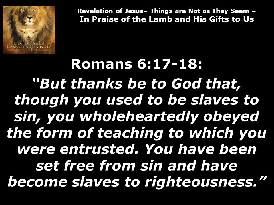 Revelation of Jesus– Things are Not as They Seem – In Praise of the Lamb and His Gifts to Us Romans 6:17-18: But thanks be to God that, though you used to be slaves to sin, you wholeheartedly obeyed the form of teaching to which you were entrusted.