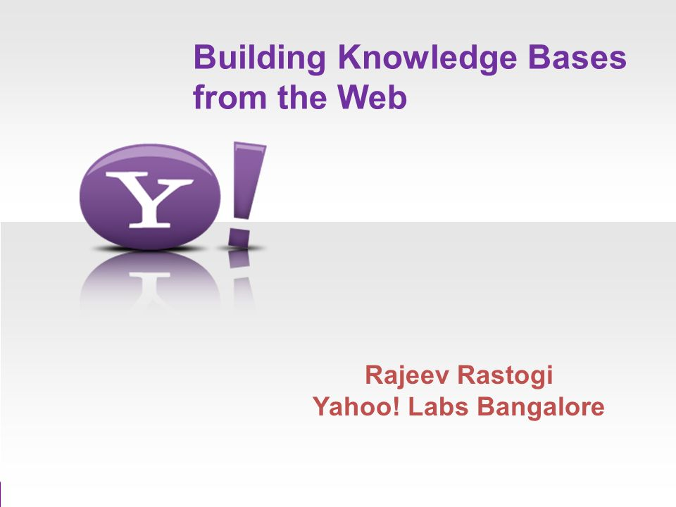 Building Knowledge Bases from the Web Rajeev Rastogi Yahoo! Labs Bangalore