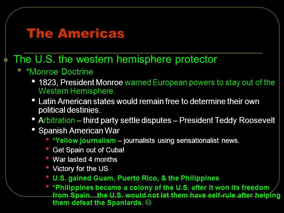 The Americas The U.S. the western hemisphere protector *Monroe Doctrine 1823, President Monroe warned European powers to stay out of the Western Hemis