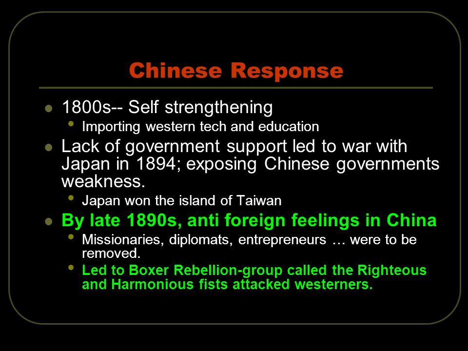 Chinese Response 1800s-- Self strengthening Importing western tech and education Lack of government support led to war with Japan in 1894; exposing Chinese governments weakness.