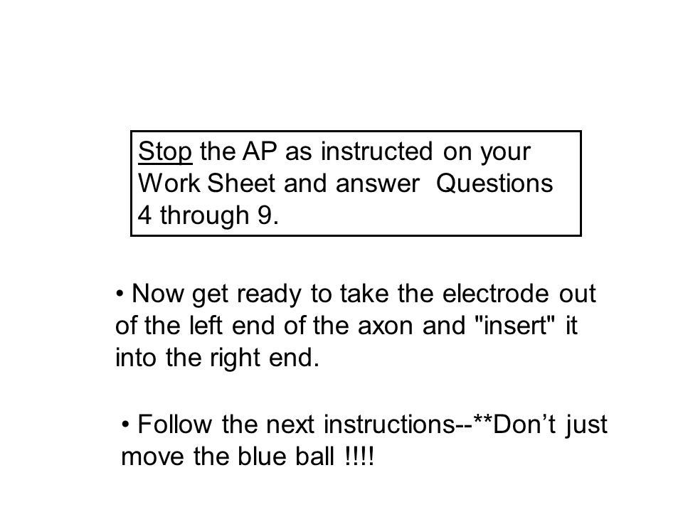 Stop the AP as instructed on your Work Sheet and answer Questions 4 through 9. Now get ready to take the electrode out of the left end of the axon and