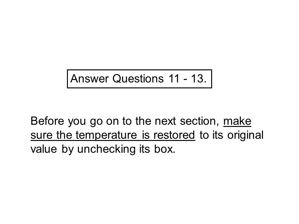 Answer Questions 11 - 13. Before you go on to the next section, make sure the temperature is restored to its original value by unchecking its box.