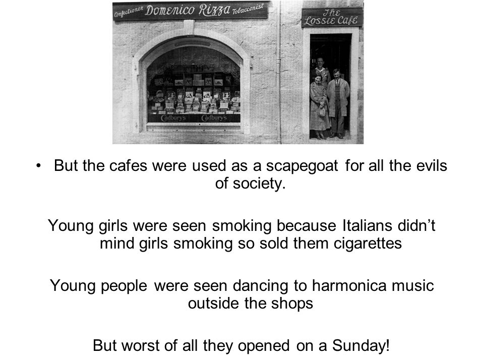 But the cafes were used as a scapegoat for all the evils of society. Young girls were seen smoking because Italians didnt mind girls smoking so sold t