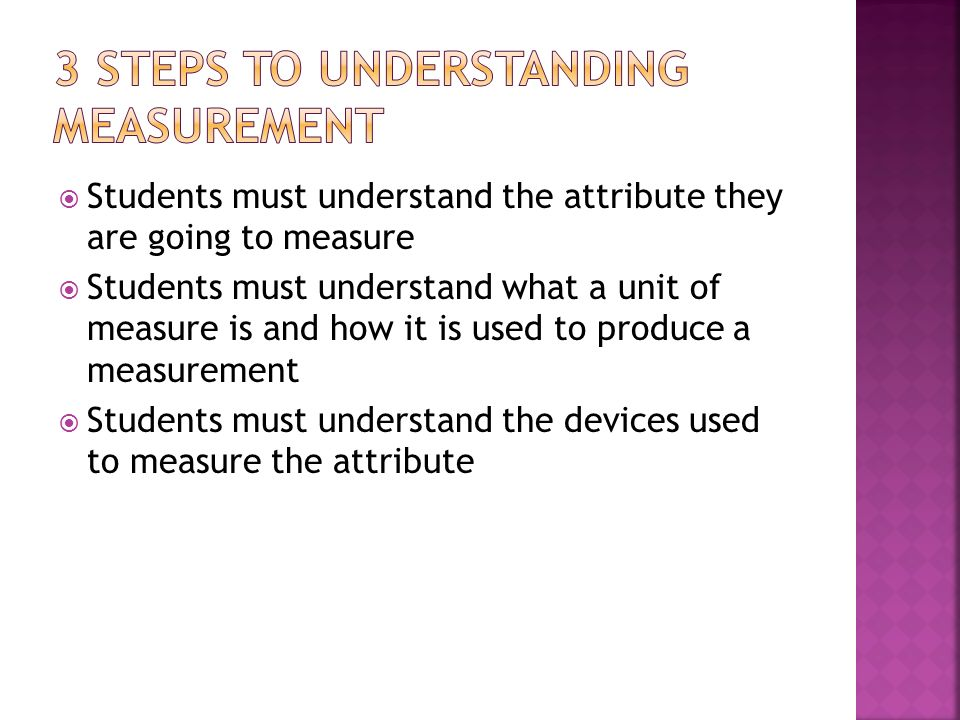 Students must understand the attribute they are going to measure Students must understand what a unit of measure is and how it is used to produce a measurement Students must understand the devices used to measure the attribute