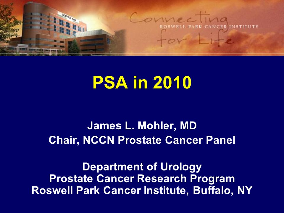 PSA in 2010 James L. Mohler, MD Chair, NCCN Prostate Cancer Panel Department of Urology Prostate Cancer Research Program Roswell Park Cancer Institute