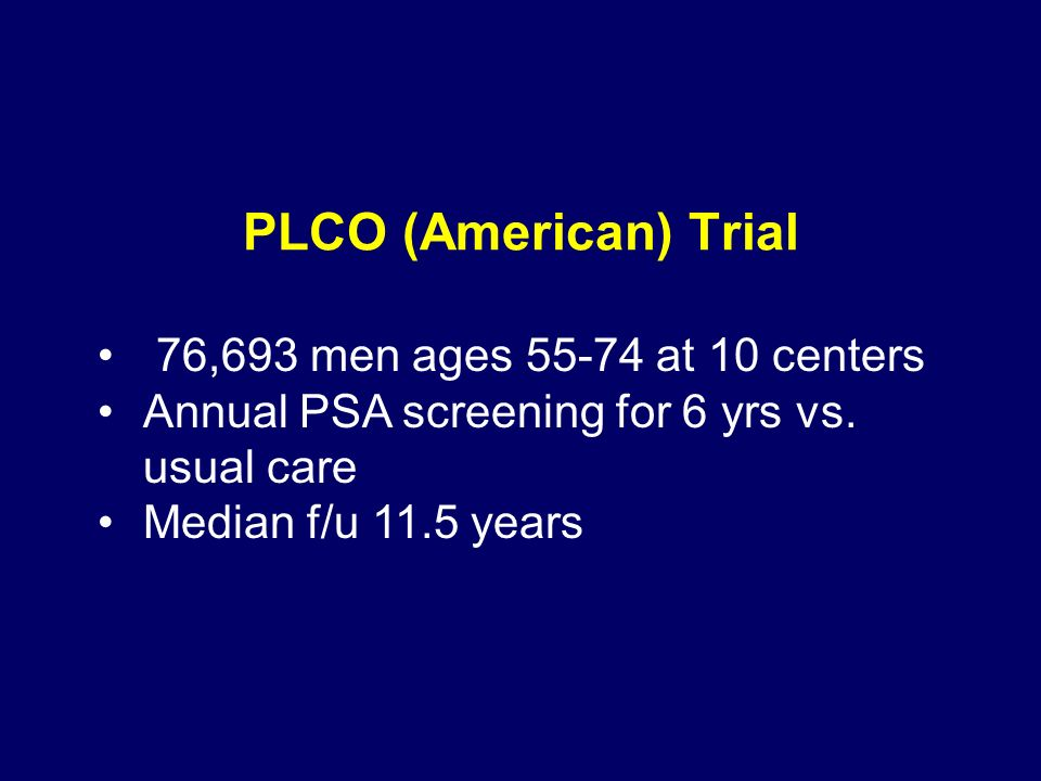 PLCO (American) Trial 76,693 men ages 55-74 at 10 centers Annual PSA screening for 6 yrs vs.