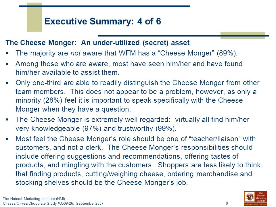 9 The Natural Marketing Institute (NMI) Cheese/Olives/Chocolate Study #3509-26; September 2007 Executive Summary: 4 of 6 The Cheese Monger: An under-utilized (secret) asset The majority are not aware that WFM has a Cheese Monger (89%).