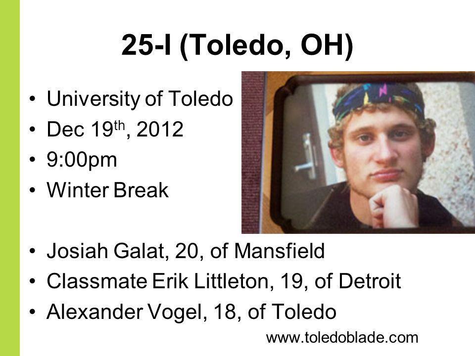25-I (Toledo, OH) University of Toledo Dec 19 th, 2012 9:00pm Winter Break Josiah Galat, 20, of Mansfield Classmate Erik Littleton, 19, of Detroit Ale