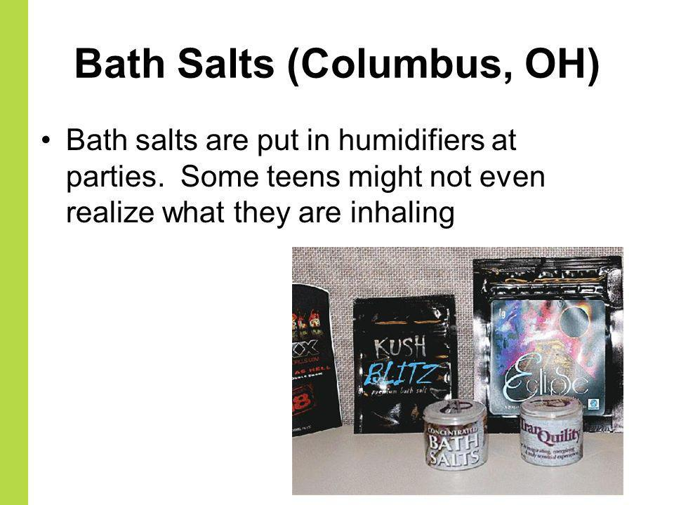Bath Salts (Columbus, OH) Bath salts are put in humidifiers at parties. Some teens might not even realize what they are inhaling