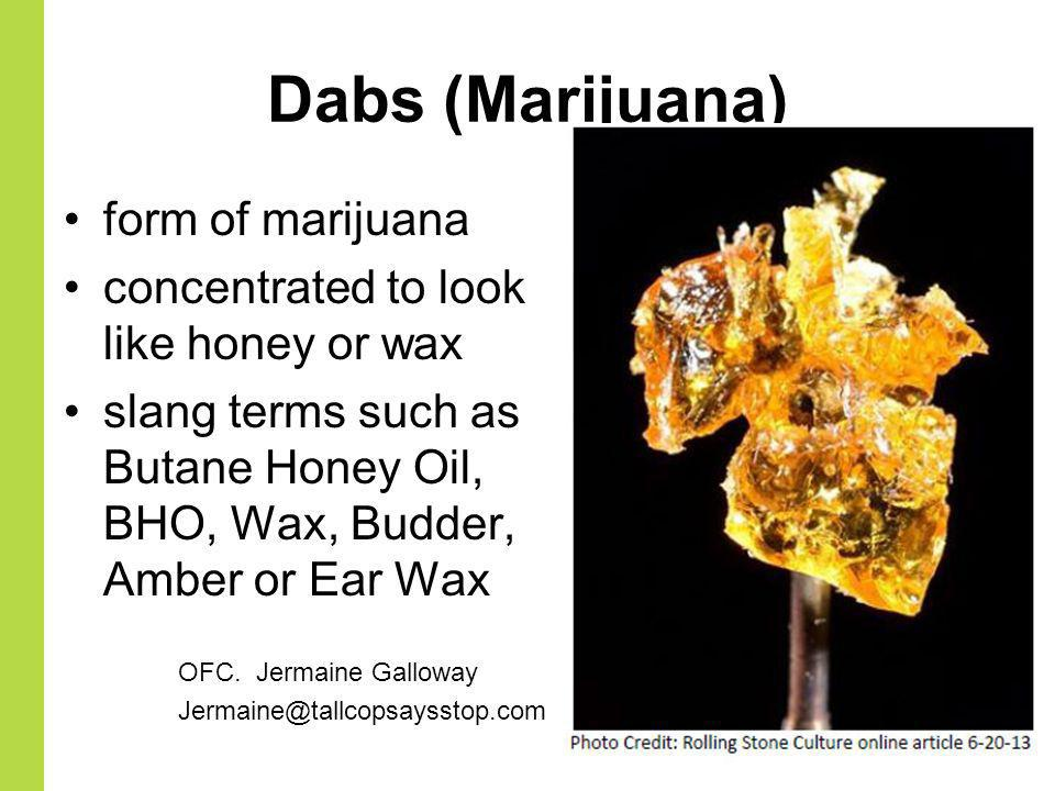 Dabs (Marijuana) form of marijuana concentrated to look like honey or wax slang terms such as Butane Honey Oil, BHO, Wax, Budder, Amber or Ear Wax OFC