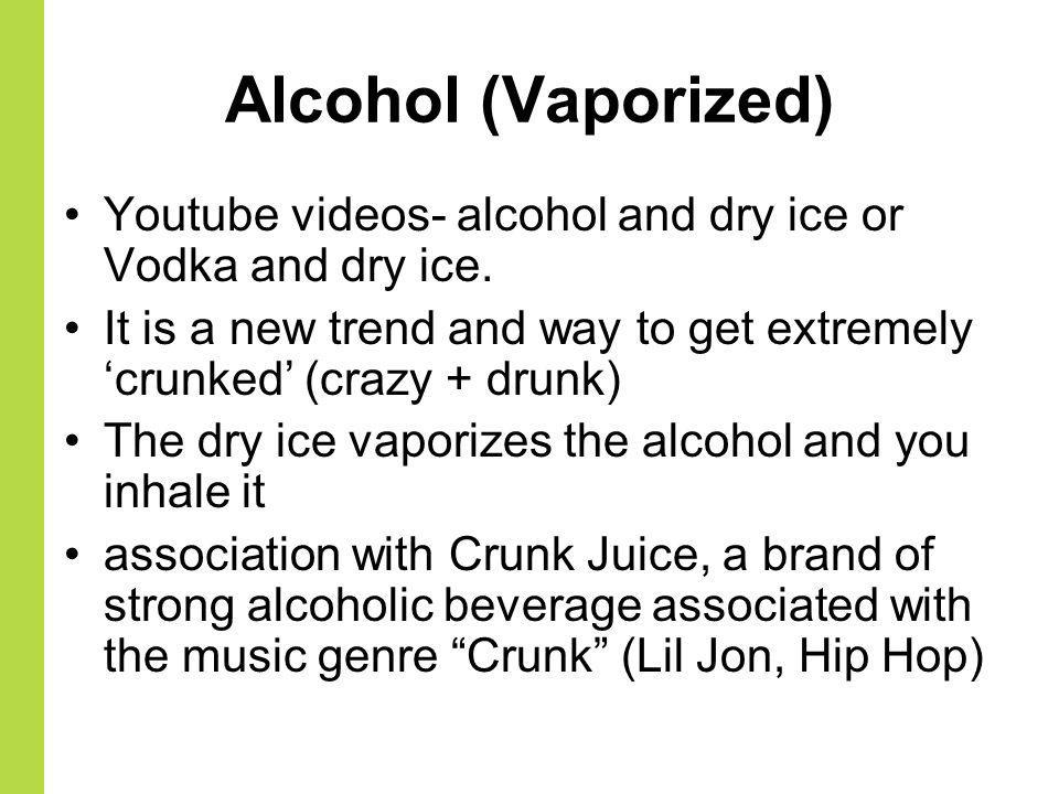 Alcohol (Vaporized) Youtube videos- alcohol and dry ice or Vodka and dry ice. It is a new trend and way to get extremely crunked (crazy + drunk) The d