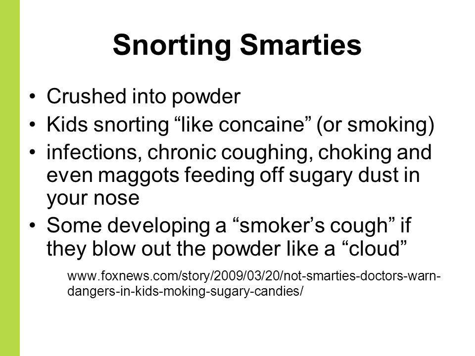 Snorting Smarties Crushed into powder Kids snorting like concaine (or smoking) infections, chronic coughing, choking and even maggots feeding off suga