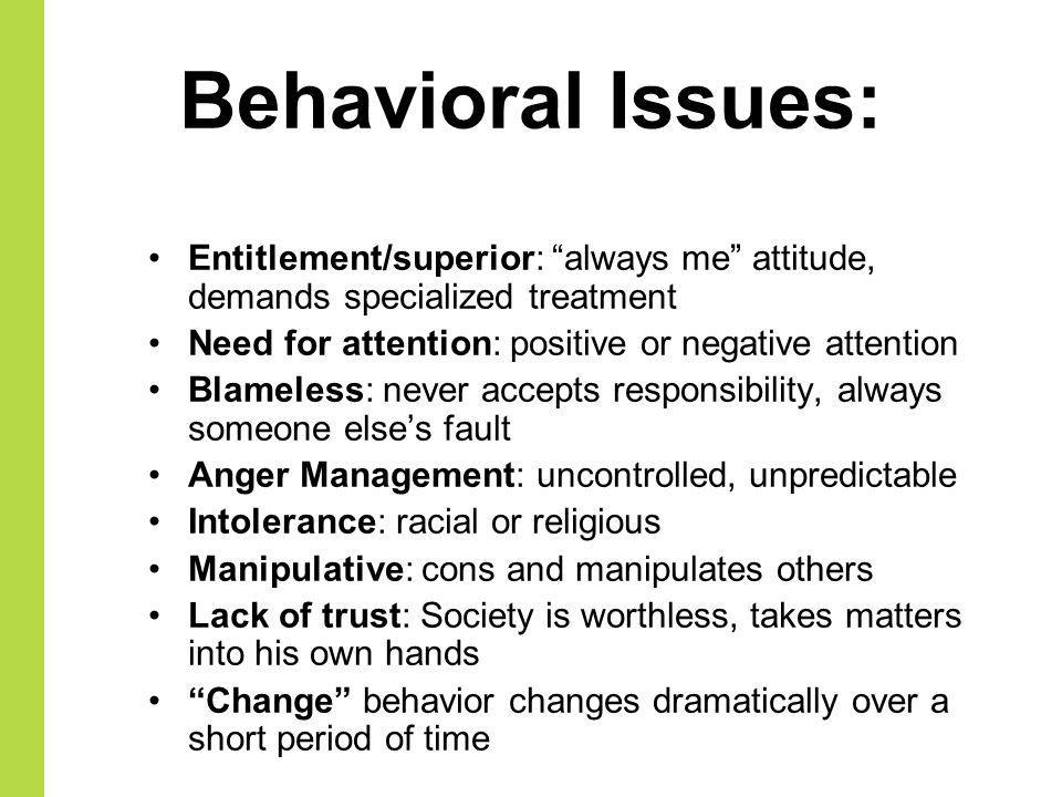 Behavioral Issues: Entitlement/superior: always me attitude, demands specialized treatment Need for attention: positive or negative attention Blameles